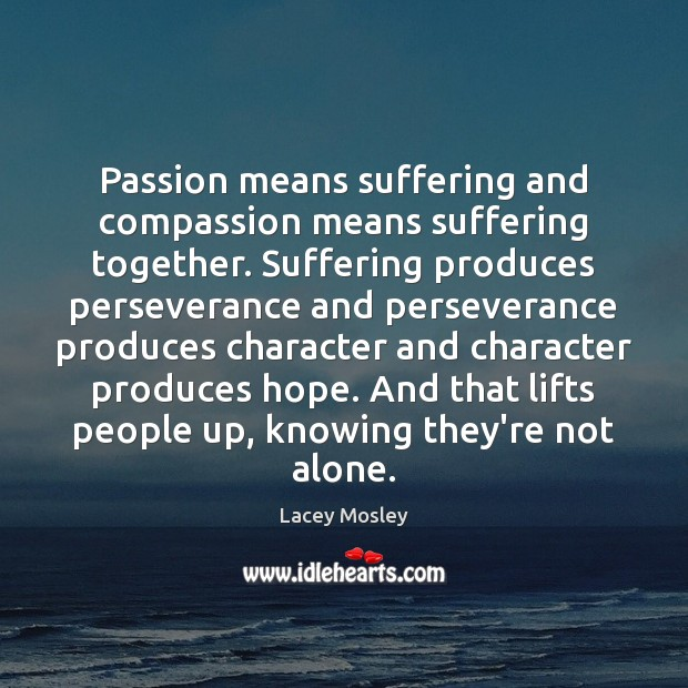 Passion means suffering and compassion means suffering together. Suffering produces perseverance and Image