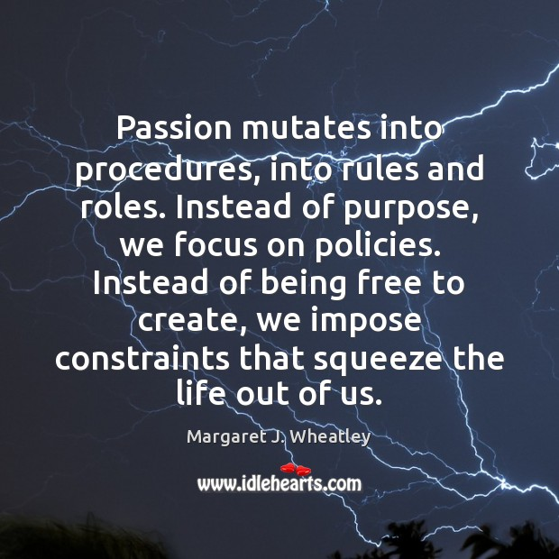 Passion mutates into procedures, into rules and roles. Instead of purpose, we Margaret J. Wheatley Picture Quote