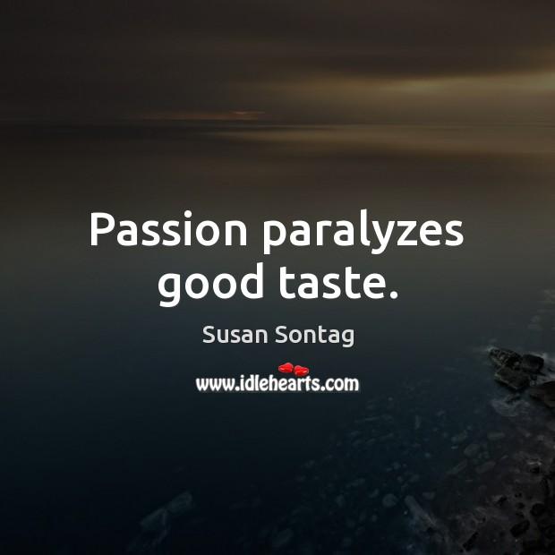 Passion paralyzes good taste. Susan Sontag Picture Quote