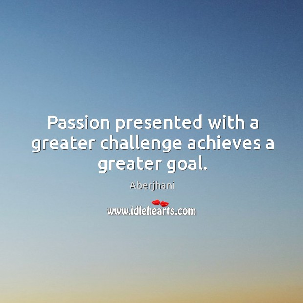 Passion presented with a greater challenge achieves a greater goal. Image