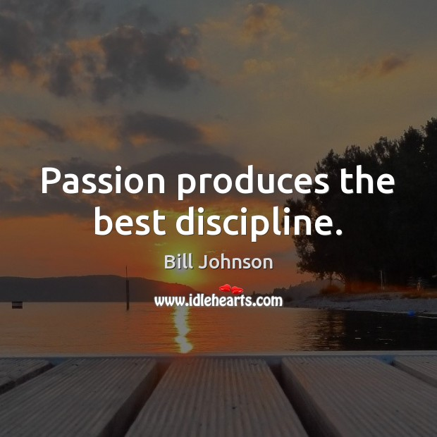 Passion produces the best discipline. Bill Johnson Picture Quote