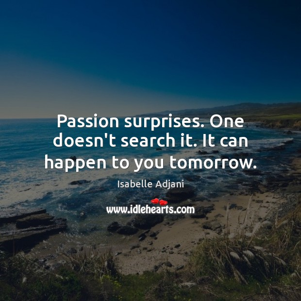 Passion surprises. One doesn't search it. It can happen to you tomorrow. Isabelle Adjani Picture Quote