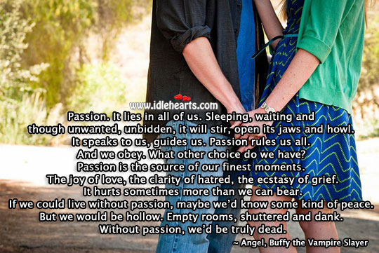 Passion. It lies in all of us. Without it, we'd be truly dead. Buffy the Vampire Slayer Picture Quote