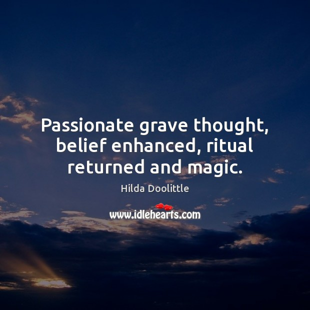 Passionate grave thought, belief enhanced, ritual returned and magic. Hilda Doolittle Picture Quote