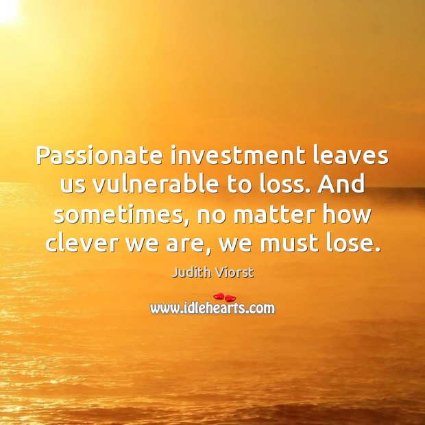 Image, Passionate investment leaves us vulnerable to loss. And sometimes, no matter how