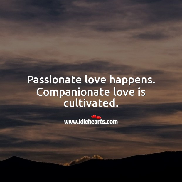 Image, Passionate love happens. Companionate love is cultivated.