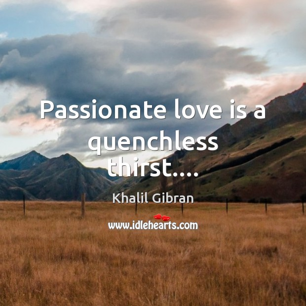 Passionate love is a quenchless thirst…. Image