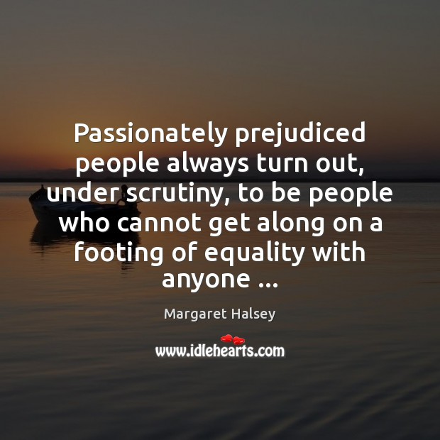 Passionately prejudiced people always turn out, under scrutiny, to be people who Margaret Halsey Picture Quote