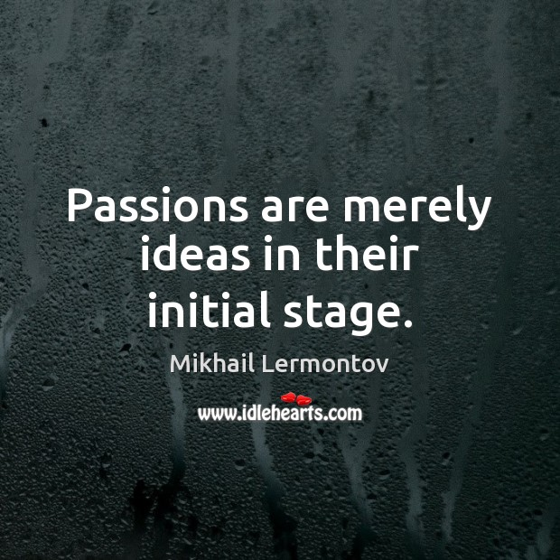 Passions are merely ideas in their initial stage. Mikhail Lermontov Picture Quote