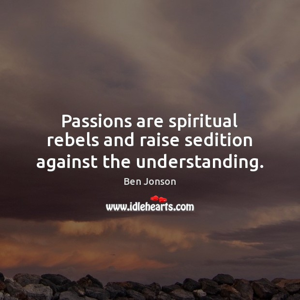 Image, Passions are spiritual rebels and raise sedition against the understanding.