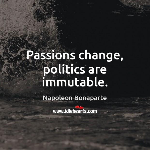 Passions change, politics are immutable. Napoleon Bonaparte Picture Quote