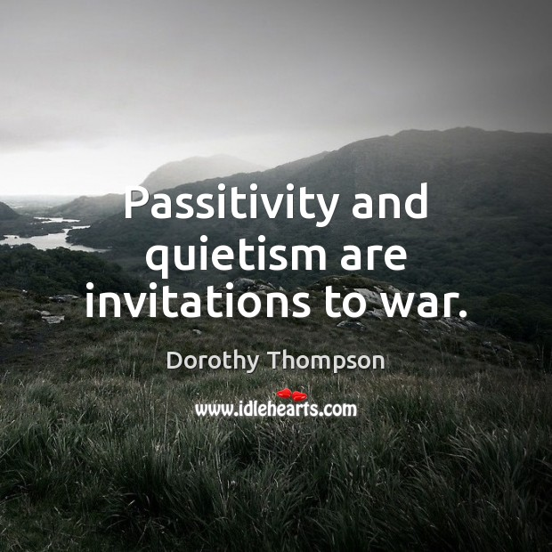 Passitivity and quietism are invitations to war. Dorothy Thompson Picture Quote