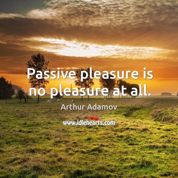 Image, Passive pleasure is no pleasure at all.