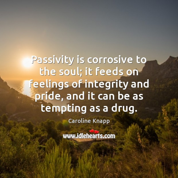 Passivity is corrosive to the soul; it feeds on feelings of integrity Caroline Knapp Picture Quote