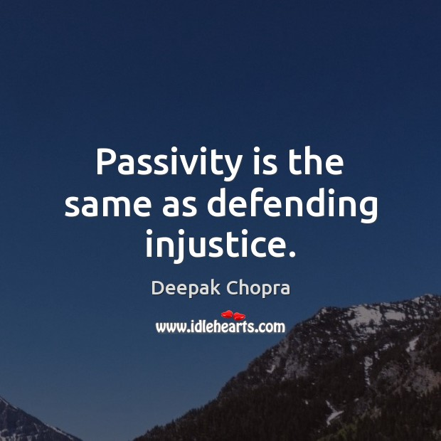 Passivity is the same as defending injustice. Deepak Chopra Picture Quote
