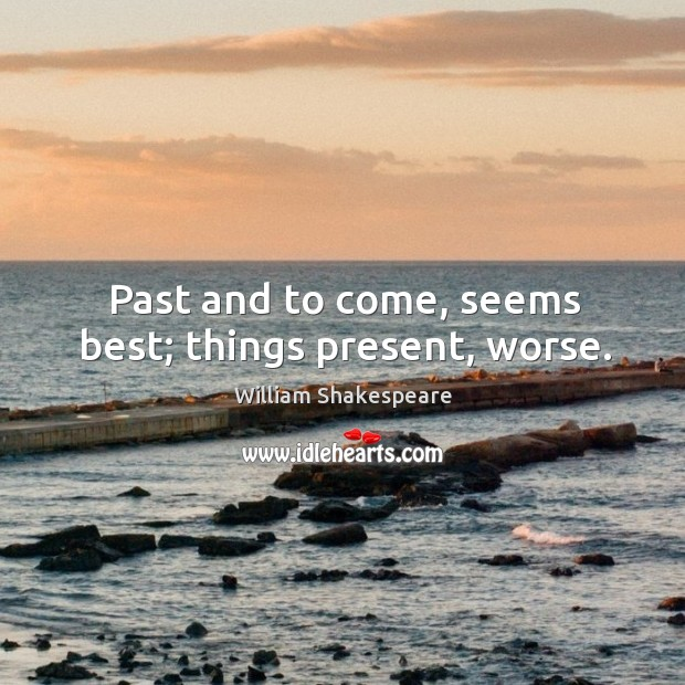 Past and to come, seems best; things present, worse. Image