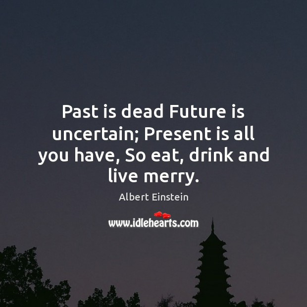 Image, Past is dead Future is uncertain; Present is all you have, So eat, drink and live merry.