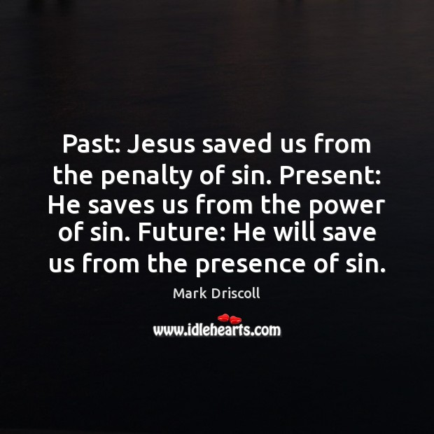 Past: Jesus saved us from the penalty of sin. Present: He saves Mark Driscoll Picture Quote