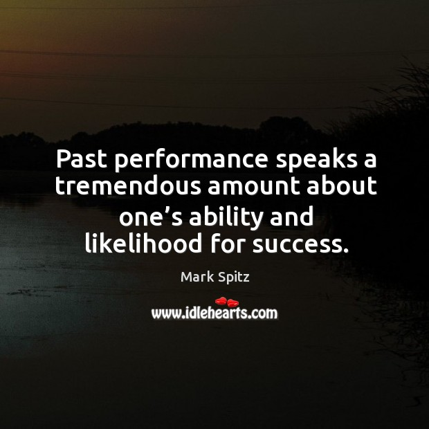 Past performance speaks a tremendous amount about one's ability and likelihood for success. Image