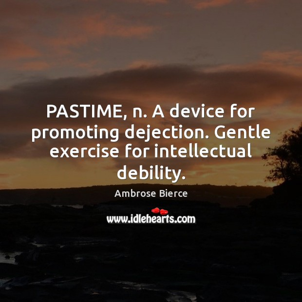 Image, PASTIME, n. A device for promoting dejection. Gentle exercise for intellectual debility.