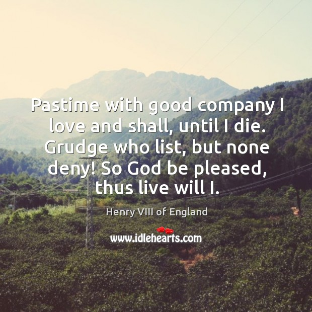 Pastime with good company I love and shall, until I die. Grudge Henry VIII of England Picture Quote
