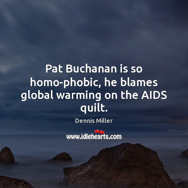 Pat Buchanan is so homo-phobic, he blames global warming on the AIDS quilt. Dennis Miller Picture Quote