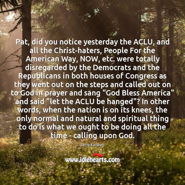 Pat, did you notice yesterday the ACLU, and all the Christ-haters, People Jerry Falwell Picture Quote