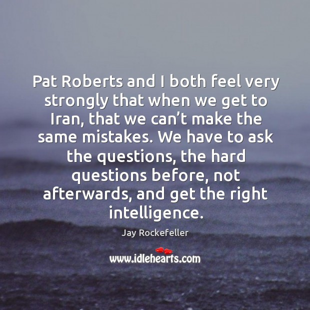 Pat roberts and I both feel very strongly that when we get to iran, that we can't make the same mistakes. Image