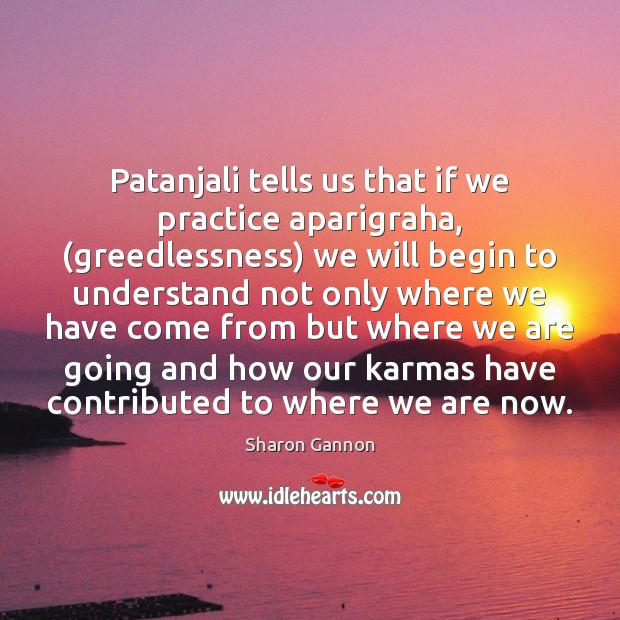 Patanjali tells us that if we practice aparigraha, (greedlessness) we will begin Sharon Gannon Picture Quote