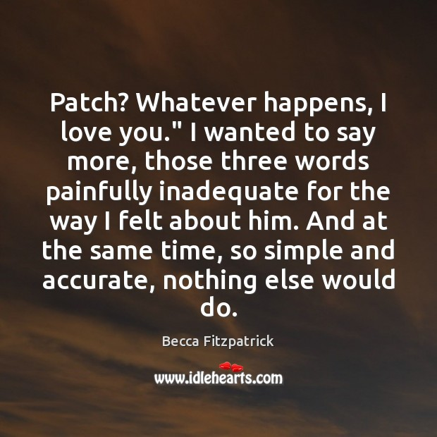"""Patch? Whatever happens, I love you."""" I wanted to say more, those Becca Fitzpatrick Picture Quote"""