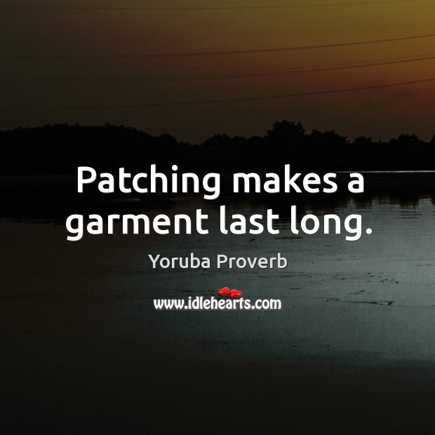 Patching makes a garment last long. Yoruba Proverbs Image