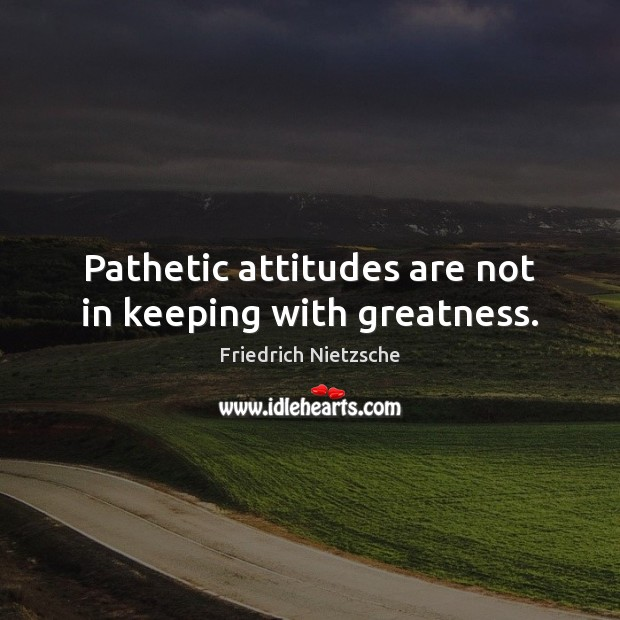 Image, Pathetic attitudes are not in keeping with greatness.