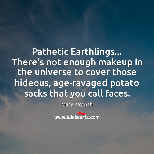 Pathetic Earthlings… There's not enough makeup in the universe to cover those Mary Kay Ash Picture Quote