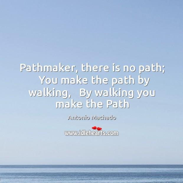 Pathmaker, there is no path;   You make the path by walking,   By Antonio Machado Picture Quote