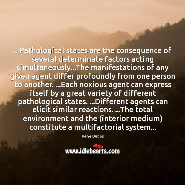 …Pathological states are the consequence of several determinate factors acting simultaneously…The Rene Dubos Picture Quote