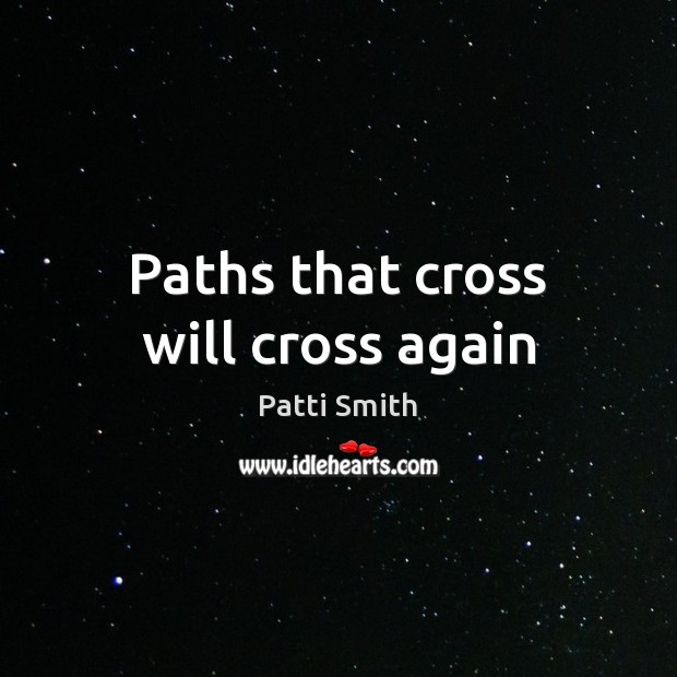 Paths that cross will cross again Patti Smith Picture Quote