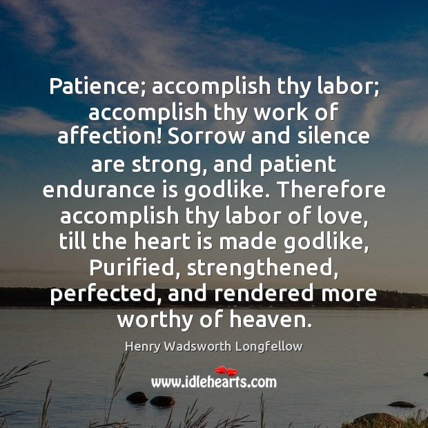 Image, Patience; accomplish thy labor; accomplish thy work of affection! Sorrow and silence