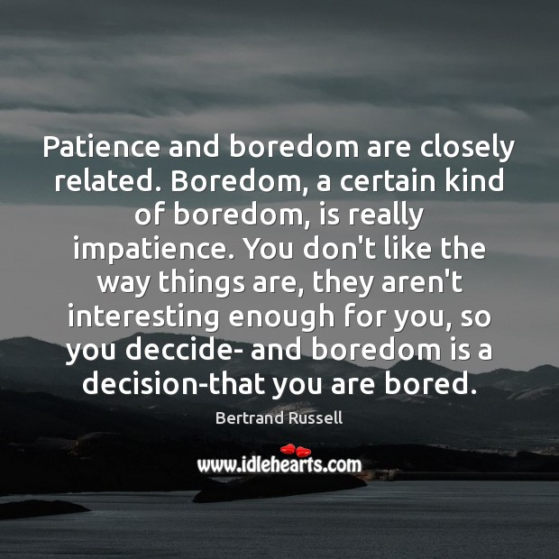 Image, Patience and boredom are closely related. Boredom, a certain kind of boredom,
