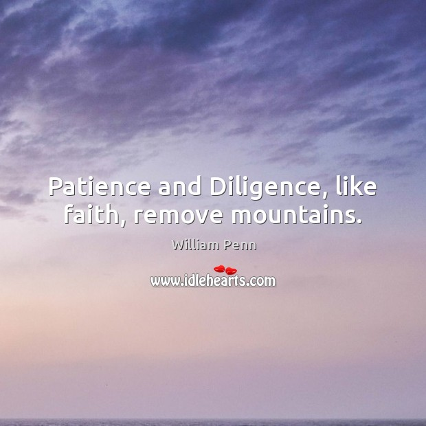 Patience and Diligence, like faith, remove mountains. William Penn Picture Quote