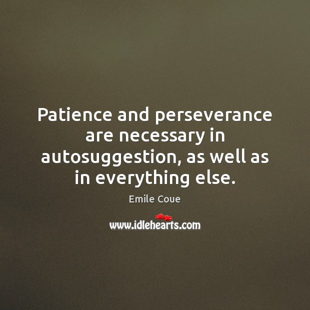 Patience and perseverance are necessary in autosuggestion, as well as in everything else. Image