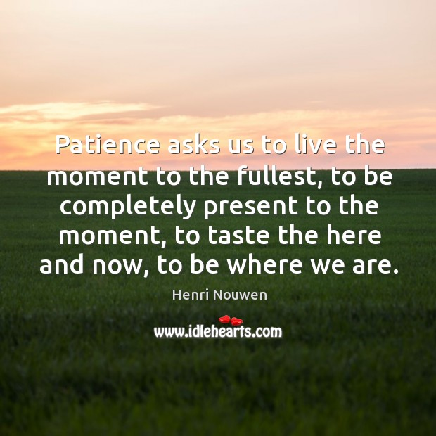 Patience asks us to live the moment to the fullest, to be Image