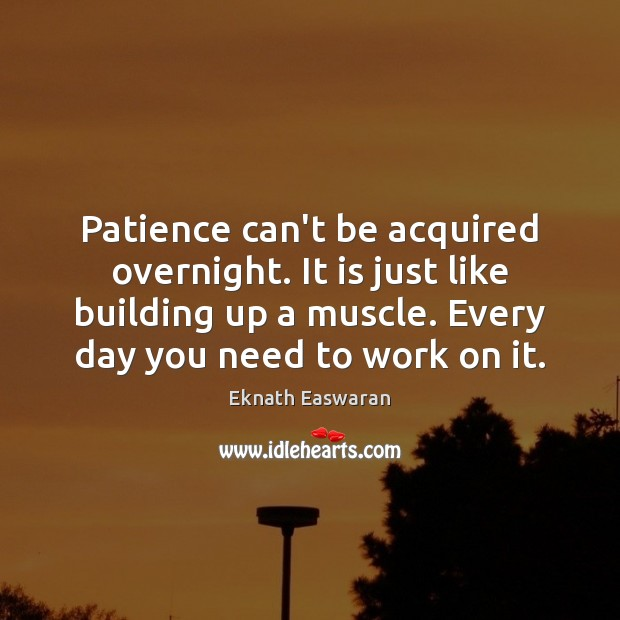 Patience can't be acquired overnight. It is just like building up a Image