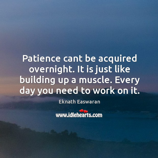 Patience cant be acquired overnight. It is just like building up a muscle. Every day you need to work on it. Image