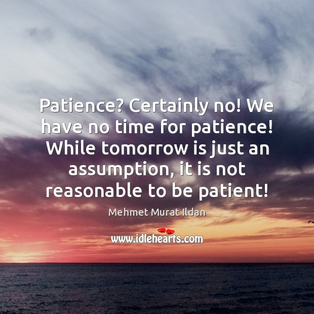 Image, Patience? Certainly no! We have no time for patience! While tomorrow is