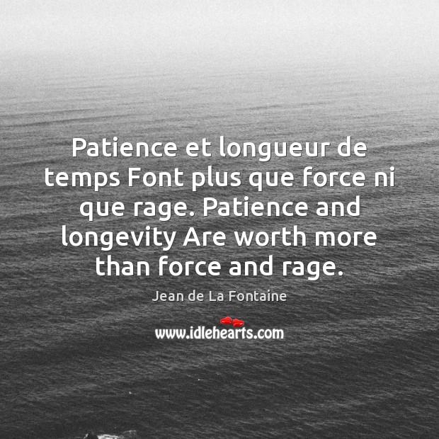 Patience et longueur de temps Font plus que force ni que rage. Jean de La Fontaine Picture Quote