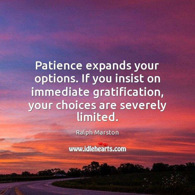 Patience expands your options. If you insist on immediate gratification, your choices Ralph Marston Picture Quote