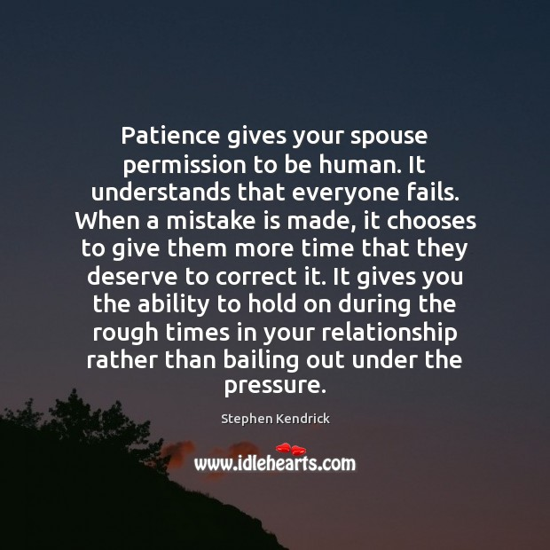 Image, Patience gives your spouse permission to be human. It understands that everyone