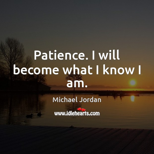Patience. I will become what I know I am. Michael Jordan Picture Quote