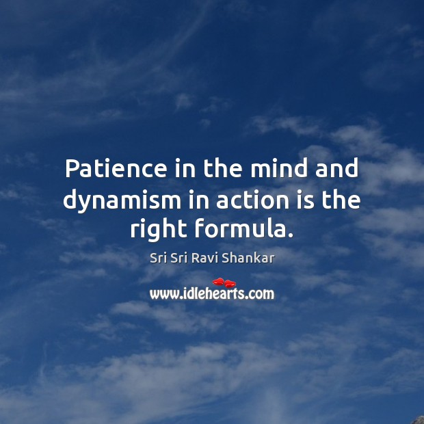 Patience in the mind and dynamism in action is the right formula. Action Quotes Image