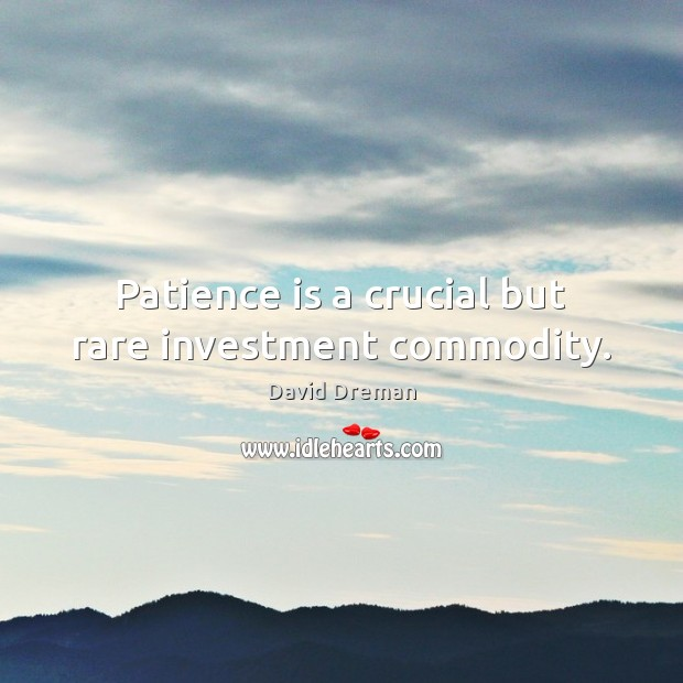 Patience is a crucial but rare investment commodity. Patience Quotes Image